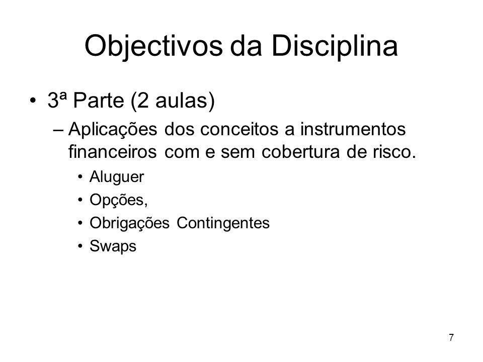 7 Objectivos da Disciplina 3ª Parte (2 aulas) –Aplicações dos conceitos a instrumentos financeiros com e sem cobertura de risco. Aluguer Opções, Obrig