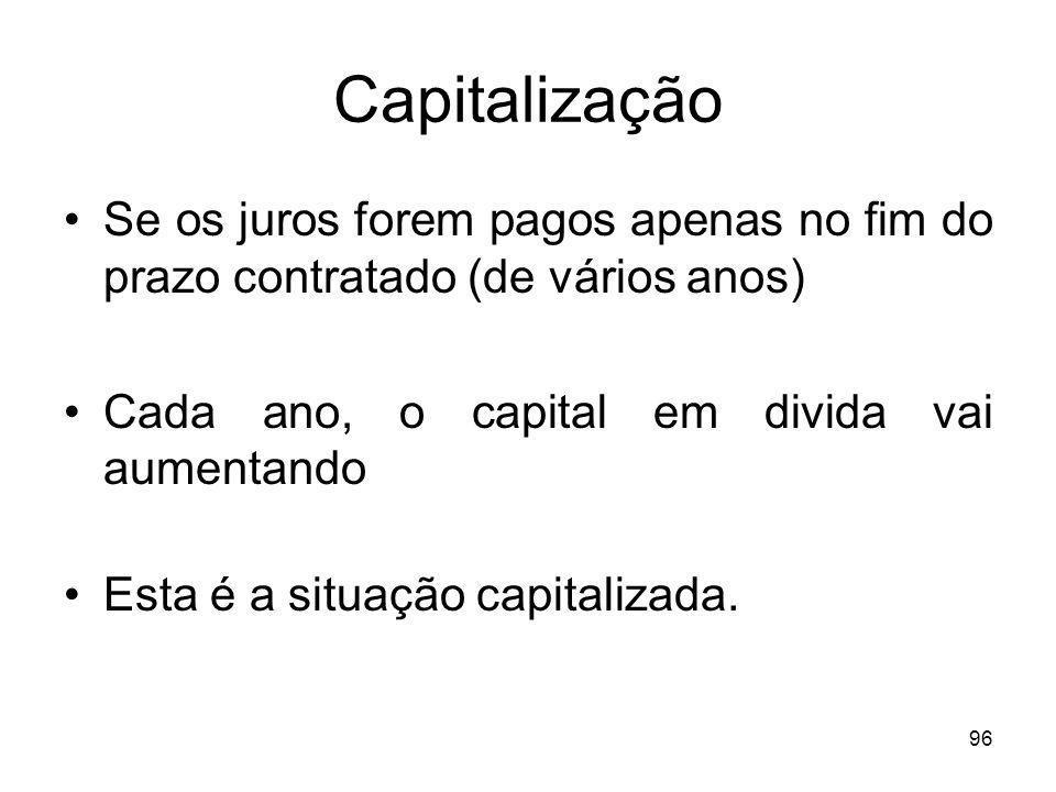 96 Capitalização Se os juros forem pagos apenas no fim do prazo contratado (de vários anos) Cada ano, o capital em divida vai aumentando Esta é a situ