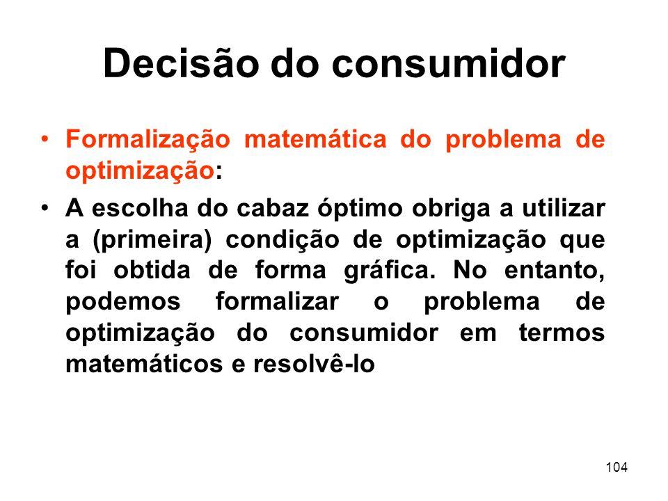 104 Decisão do consumidor Formalização matemática do problema de optimização: A escolha do cabaz óptimo obriga a utilizar a (primeira) condição de opt