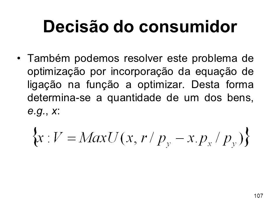 107 Decisão do consumidor Também podemos resolver este problema de optimização por incorporação da equação de ligação na função a optimizar. Desta for