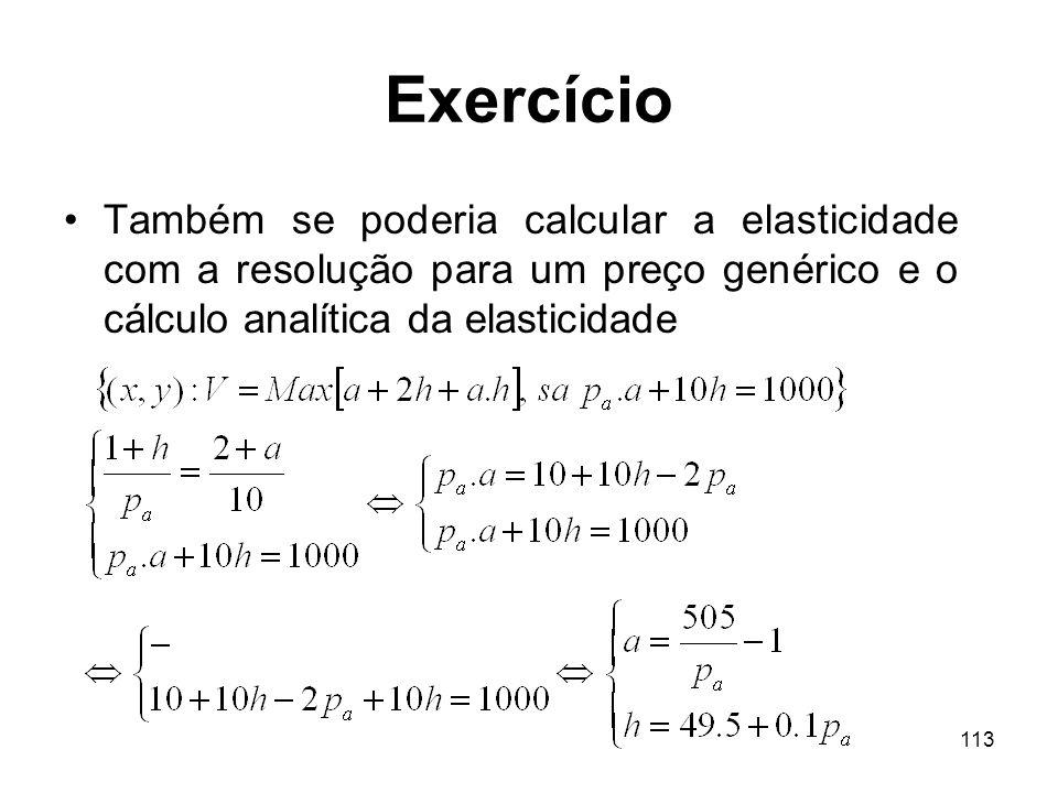 113 Exercício Também se poderia calcular a elasticidade com a resolução para um preço genérico e o cálculo analítica da elasticidade