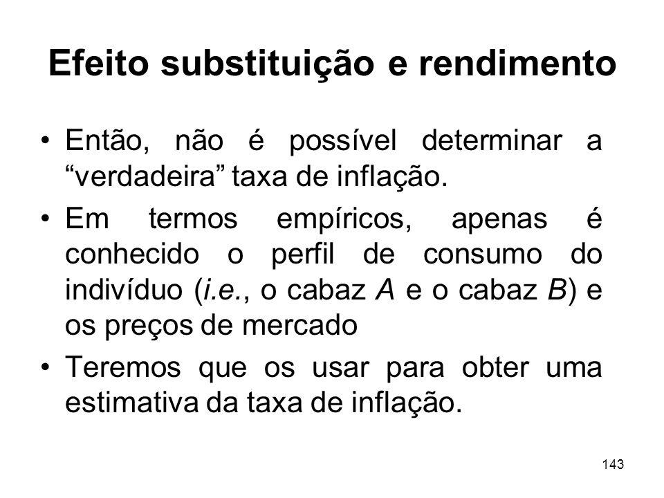 143 Efeito substituição e rendimento Então, não é possível determinar a verdadeira taxa de inflação. Em termos empíricos, apenas é conhecido o perfil