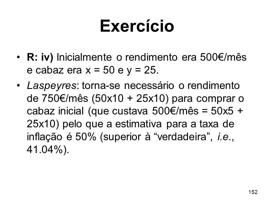 152 Exercício R: iv) Inicialmente o rendimento era 500/mês e cabaz era x = 50 e y = 25. Laspeyres: torna-se necessário o rendimento de 750/mês (50x10