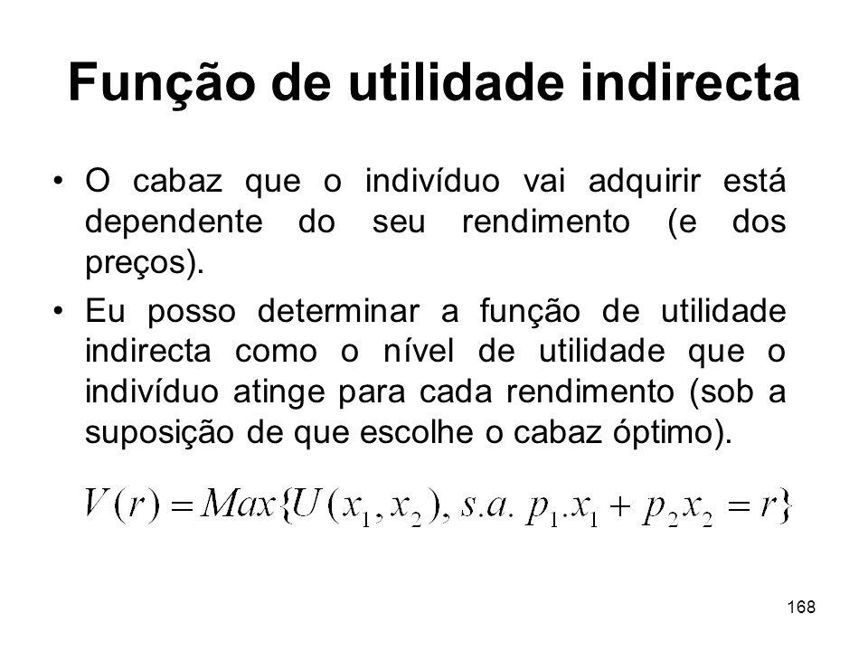 168 Função de utilidade indirecta O cabaz que o indivíduo vai adquirir está dependente do seu rendimento (e dos preços). Eu posso determinar a função