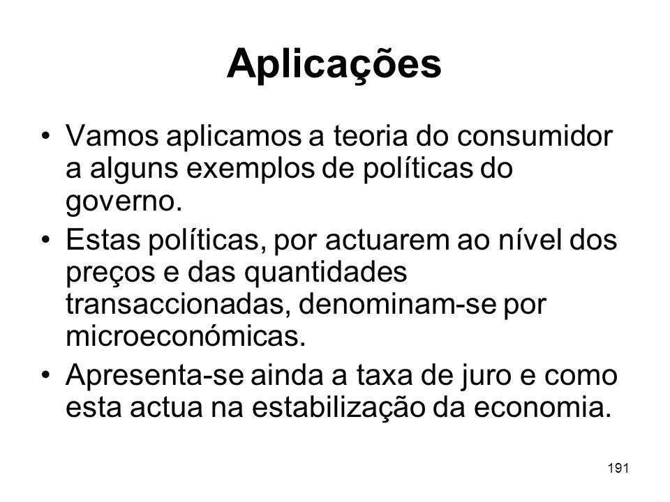 191 Aplicações Vamos aplicamos a teoria do consumidor a alguns exemplos de políticas do governo. Estas políticas, por actuarem ao nível dos preços e d