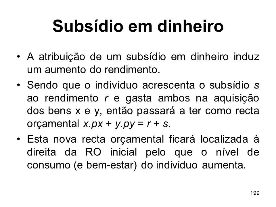 199 Subsídio em dinheiro A atribuição de um subsídio em dinheiro induz um aumento do rendimento. Sendo que o indivíduo acrescenta o subsídio s ao rend