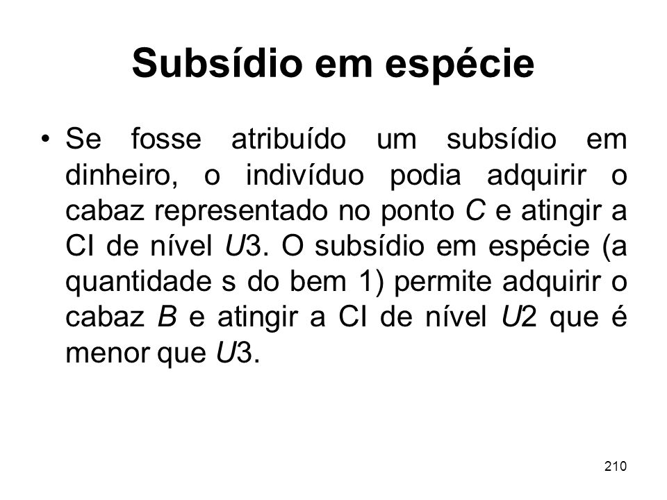 210 Subsídio em espécie Se fosse atribuído um subsídio em dinheiro, o indivíduo podia adquirir o cabaz representado no ponto C e atingir a CI de nível
