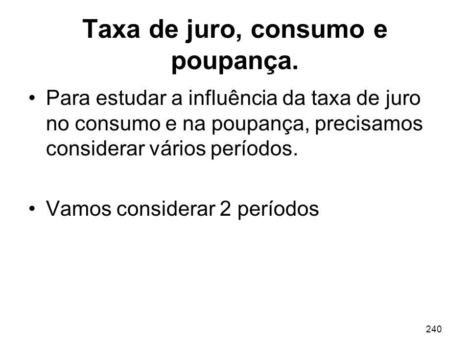 240 Taxa de juro, consumo e poupança. Para estudar a influência da taxa de juro no consumo e na poupança, precisamos considerar vários períodos. Vamos
