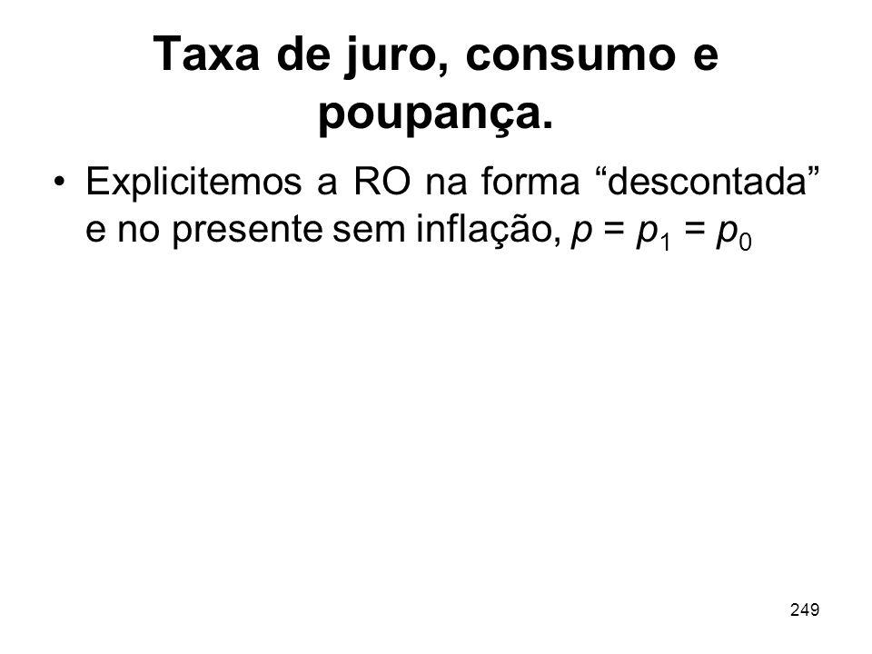 249 Taxa de juro, consumo e poupança. Explicitemos a RO na forma descontada e no presente sem inflação, p = p 1 = p 0