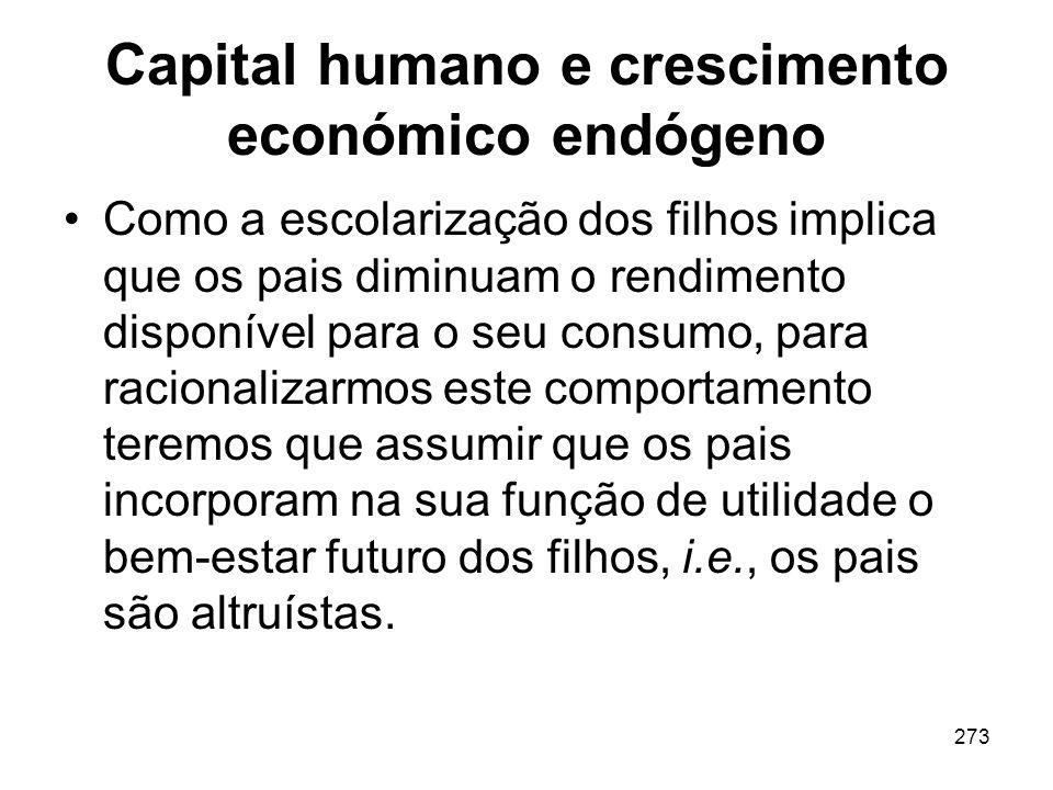 273 Capital humano e crescimento económico endógeno Como a escolarização dos filhos implica que os pais diminuam o rendimento disponível para o seu co