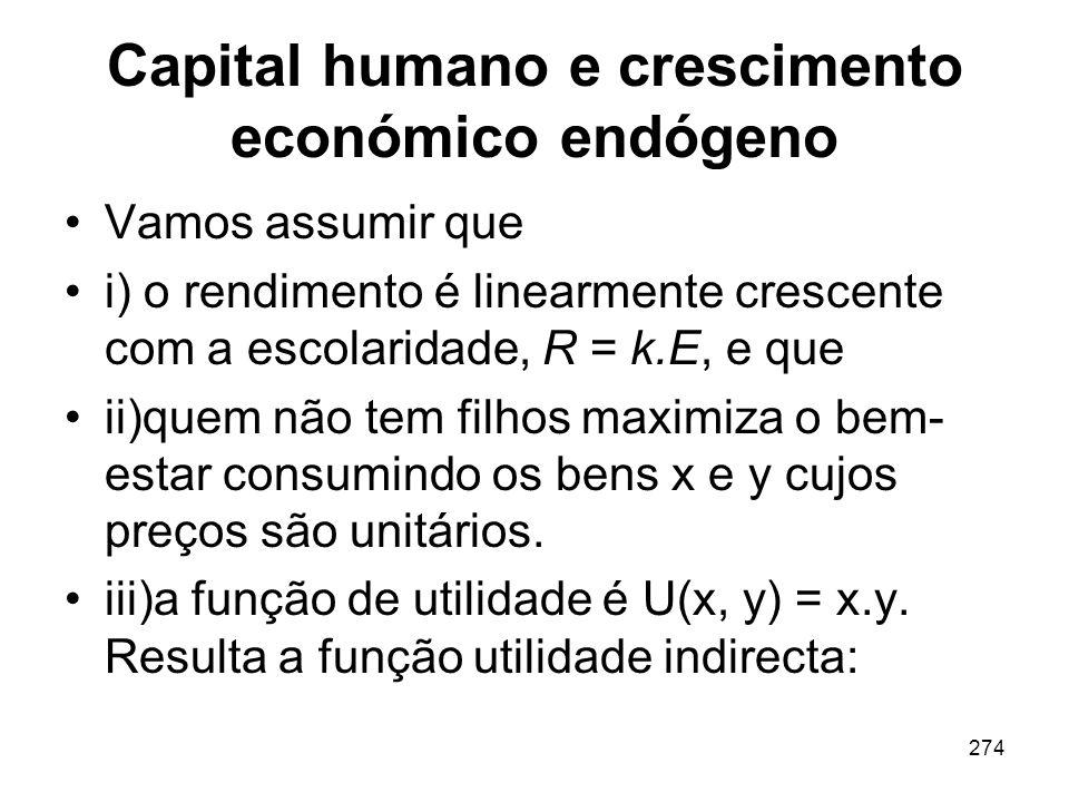 274 Capital humano e crescimento económico endógeno Vamos assumir que i) o rendimento é linearmente crescente com a escolaridade, R = k.E, e que ii)qu