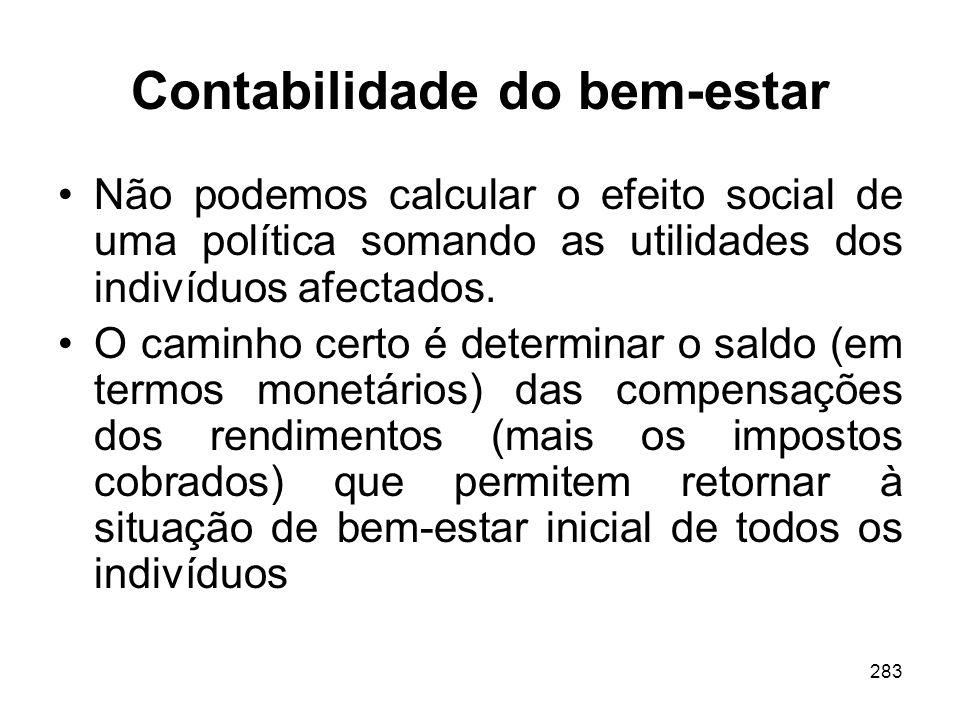 283 Contabilidade do bem-estar Não podemos calcular o efeito social de uma política somando as utilidades dos indivíduos afectados. O caminho certo é