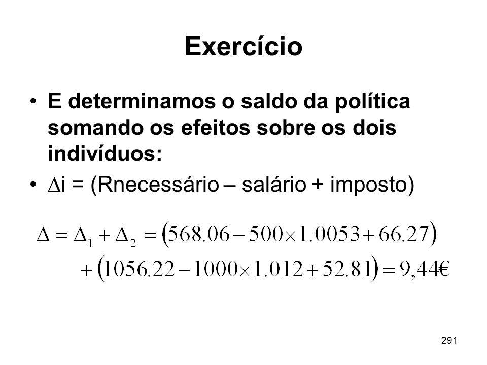 291 Exercício E determinamos o saldo da política somando os efeitos sobre os dois indivíduos: i = (Rnecessário – salário + imposto)