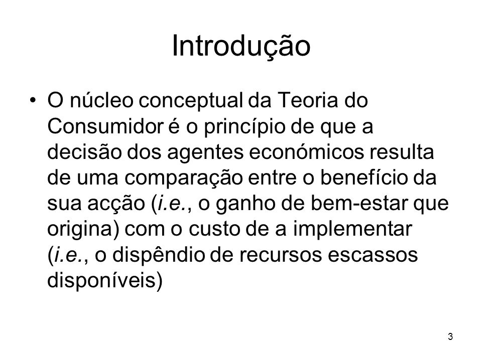 3 O núcleo conceptual da Teoria do Consumidor é o princípio de que a decisão dos agentes económicos resulta de uma comparação entre o benefício da sua
