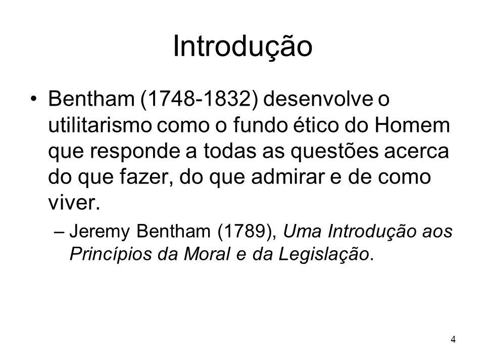 4 Introdução Bentham (1748-1832) desenvolve o utilitarismo como o fundo ético do Homem que responde a todas as questões acerca do que fazer, do que ad
