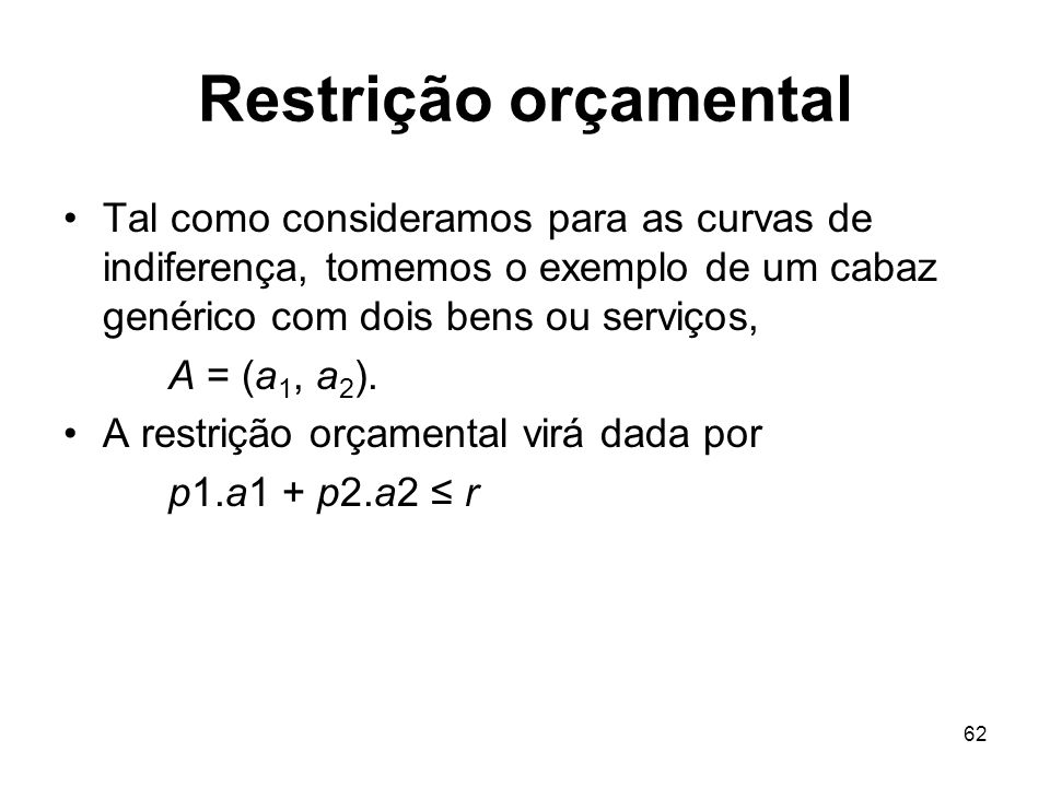 62 Restrição orçamental Tal como consideramos para as curvas de indiferença, tomemos o exemplo de um cabaz genérico com dois bens ou serviços, A = (a
