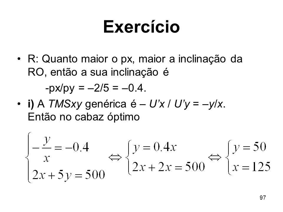97 Exercício R: Quanto maior o px, maior a inclinação da RO, então a sua inclinação é -px/py = –2/5 = –0.4. i) A TMSxy genérica é – Ux / Uy = –y/x. En