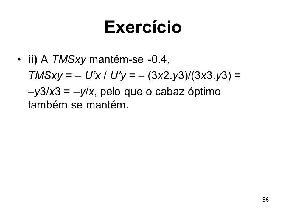 98 Exercício ii) A TMSxy mantém-se -0.4, TMSxy = – Ux / Uy = – (3x2.y3)/(3x3.y3) = –y3/x3 = –y/x, pelo que o cabaz óptimo também se mantém.