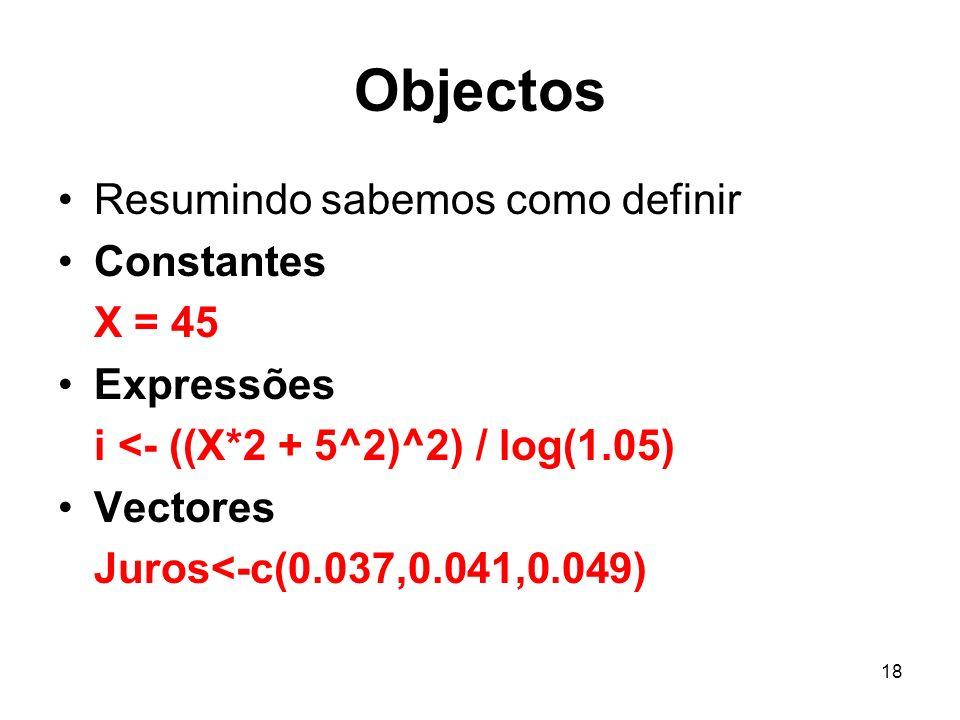 18 Objectos Resumindo sabemos como definir Constantes X = 45 Expressões i <- ((X*2 + 5^2)^2) / log(1.05) Vectores Juros<-c(0.037,0.041,0.049)