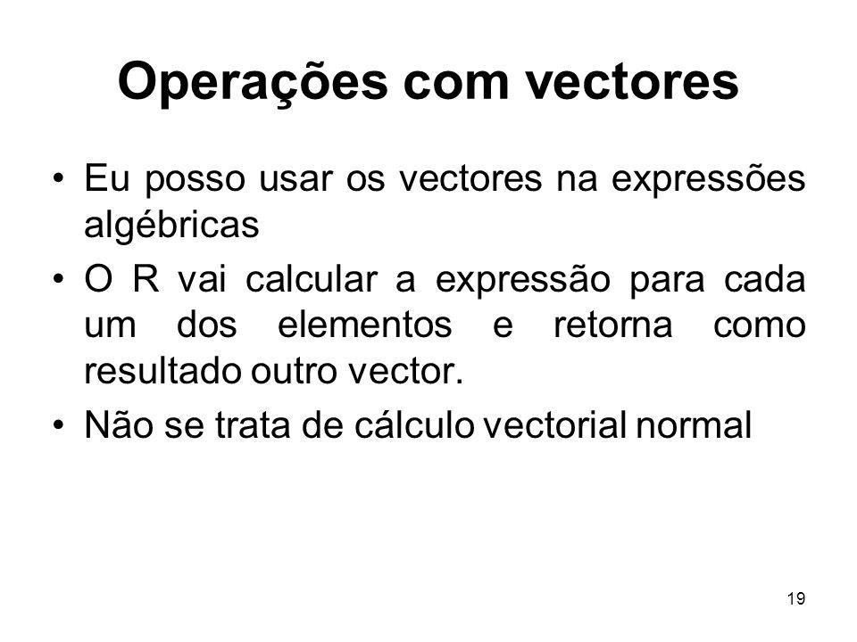 19 Operações com vectores Eu posso usar os vectores na expressões algébricas O R vai calcular a expressão para cada um dos elementos e retorna como resultado outro vector.