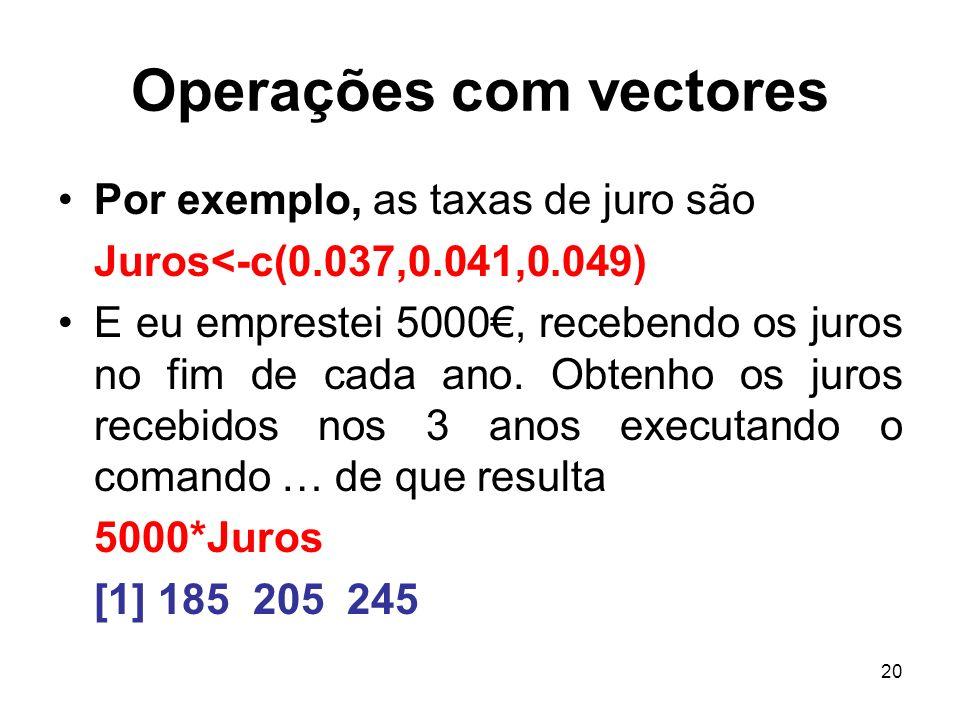 20 Operações com vectores Por exemplo, as taxas de juro são Juros<-c(0.037,0.041,0.049) E eu emprestei 5000, recebendo os juros no fim de cada ano.