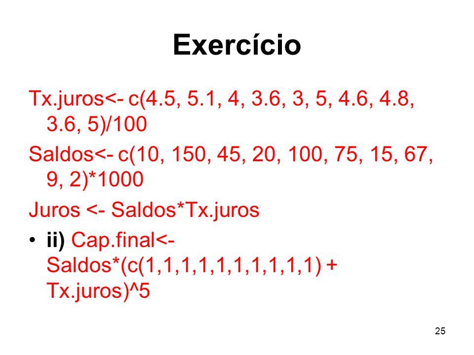 25 Exercício Tx.juros<- c(4.5, 5.1, 4, 3.6, 3, 5, 4.6, 4.8, 3.6, 5)/100 Saldos<- c(10, 150, 45, 20, 100, 75, 15, 67, 9, 2)*1000 Juros <- Saldos*Tx.juros ii) Cap.final<- Saldos*(c(1,1,1,1,1,1,1,1,1,1) + Tx.juros)^5