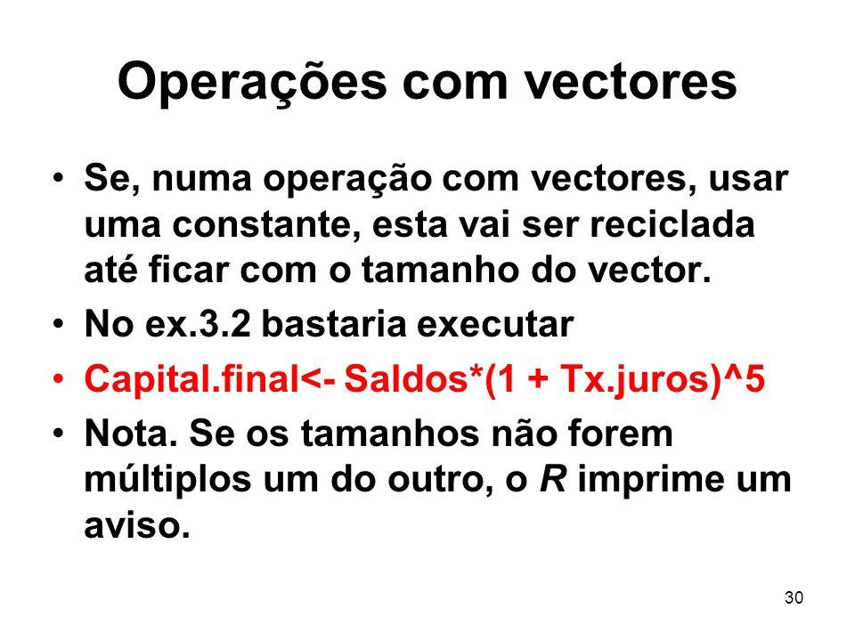 30 Operações com vectores Se, numa operação com vectores, usar uma constante, esta vai ser reciclada até ficar com o tamanho do vector.