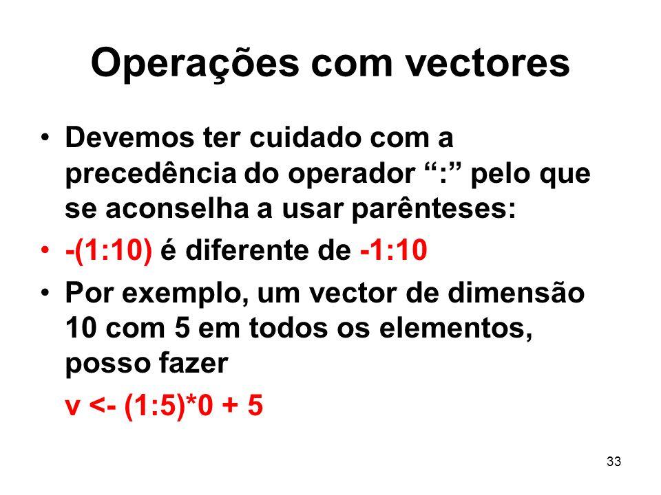 33 Operações com vectores Devemos ter cuidado com a precedência do operador : pelo que se aconselha a usar parênteses: -(1:10) é diferente de -1:10 Por exemplo, um vector de dimensão 10 com 5 em todos os elementos, posso fazer v <- (1:5)*0 + 5