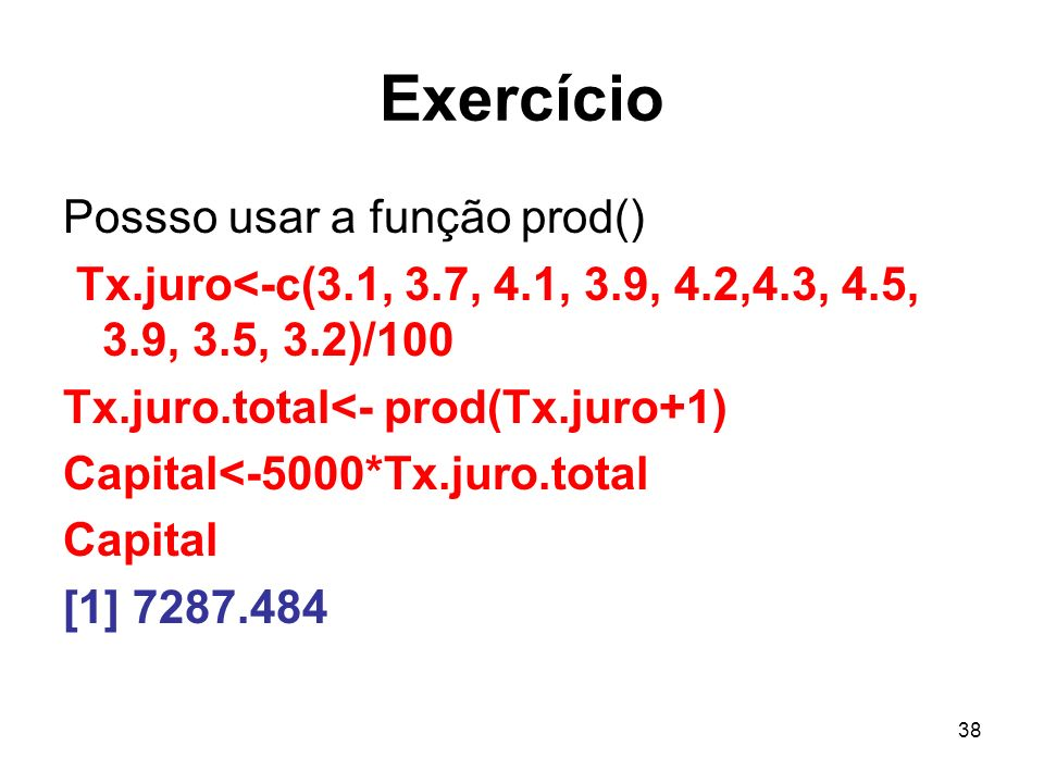38 Exercício Possso usar a função prod() Tx.juro<-c(3.1, 3.7, 4.1, 3.9, 4.2,4.3, 4.5, 3.9, 3.5, 3.2)/100 Tx.juro.total<- prod(Tx.juro+1) Capital<-5000*Tx.juro.total Capital [1] 7287.484