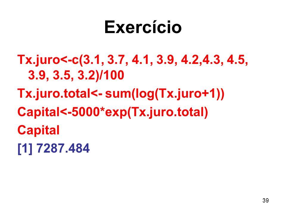 39 Exercício Tx.juro<-c(3.1, 3.7, 4.1, 3.9, 4.2,4.3, 4.5, 3.9, 3.5, 3.2)/100 Tx.juro.total<- sum(log(Tx.juro+1)) Capital<-5000*exp(Tx.juro.total) Capital [1] 7287.484