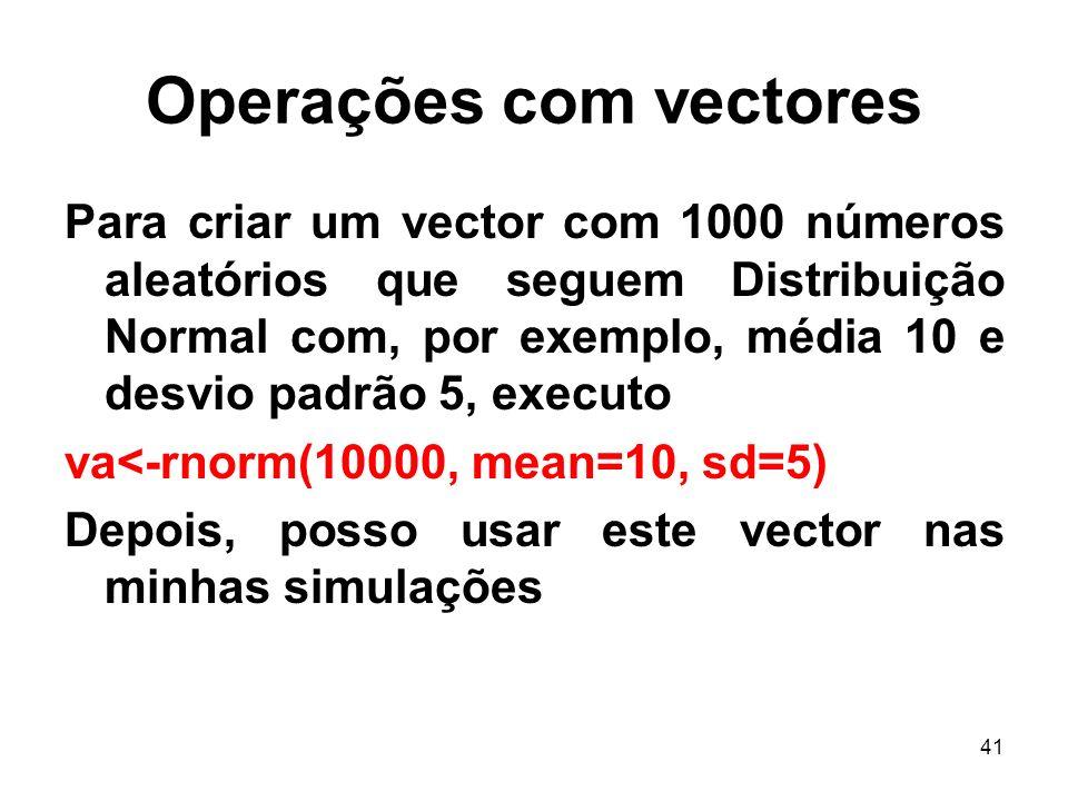 41 Operações com vectores Para criar um vector com 1000 números aleatórios que seguem Distribuição Normal com, por exemplo, média 10 e desvio padrão 5, executo va<-rnorm(10000, mean=10, sd=5) Depois, posso usar este vector nas minhas simulações