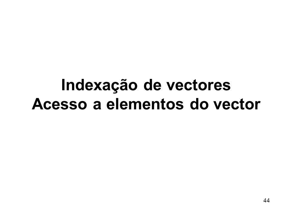 44 Indexação de vectores Acesso a elementos do vector