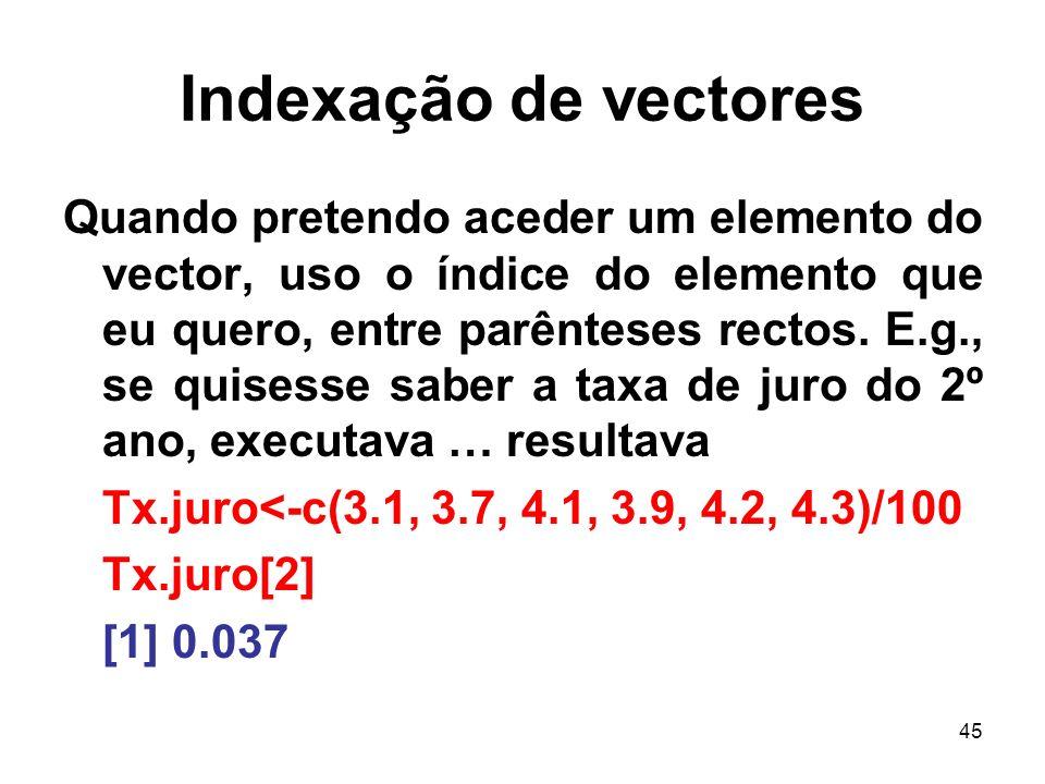 45 Indexação de vectores Quando pretendo aceder um elemento do vector, uso o índice do elemento que eu quero, entre parênteses rectos.