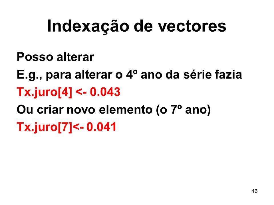 46 Indexação de vectores Posso alterar E.g., para alterar o 4º ano da série fazia Tx.juro[4] <- 0.043 Ou criar novo elemento (o 7º ano) Tx.juro[7]<- 0.041