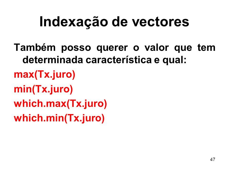47 Indexação de vectores Também posso querer o valor que tem determinada característica e qual: max(Tx.juro) min(Tx.juro) which.max(Tx.juro) which.min(Tx.juro)