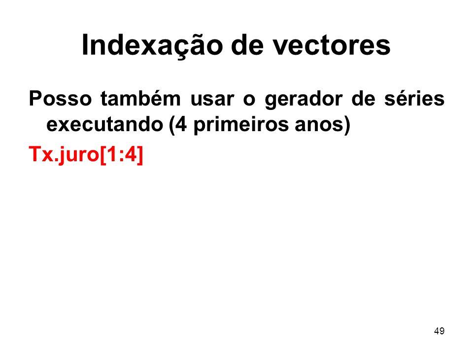 49 Indexação de vectores Posso também usar o gerador de séries executando (4 primeiros anos) Tx.juro[1:4]