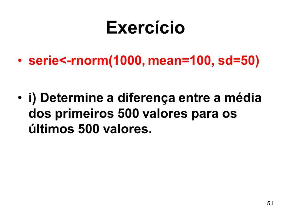 51 Exercício serie<-rnorm(1000, mean=100, sd=50) i) Determine a diferença entre a média dos primeiros 500 valores para os últimos 500 valores.