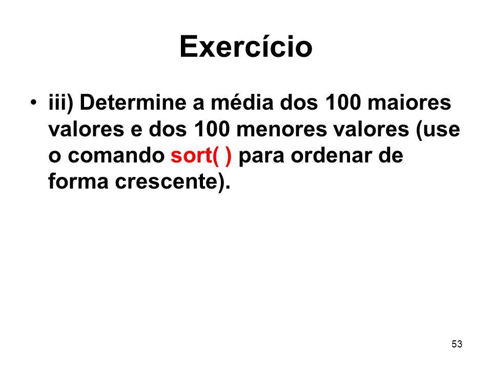 53 Exercício iii) Determine a média dos 100 maiores valores e dos 100 menores valores (use o comando sort( ) para ordenar de forma crescente).