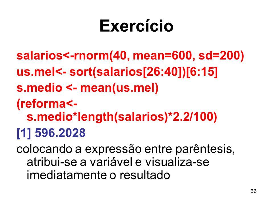 56 Exercício salarios<-rnorm(40, mean=600, sd=200) us.mel<- sort(salarios[26:40])[6:15] s.medio <- mean(us.mel) (reforma<- s.medio*length(salarios)*2.2/100) [1] 596.2028 colocando a expressão entre parêntesis, atribui-se a variável e visualiza-se imediatamente o resultado