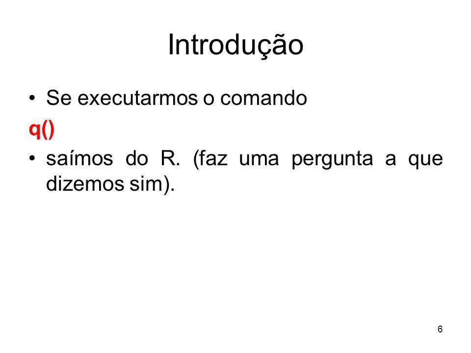 6 Introdução Se executarmos o comando q() saímos do R. (faz uma pergunta a que dizemos sim).