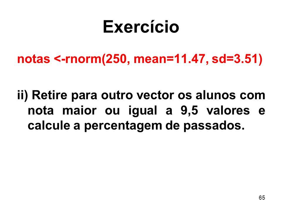 65 Exercício notas <-rnorm(250, mean=11.47, sd=3.51) ii) Retire para outro vector os alunos com nota maior ou igual a 9,5 valores e calcule a percentagem de passados.