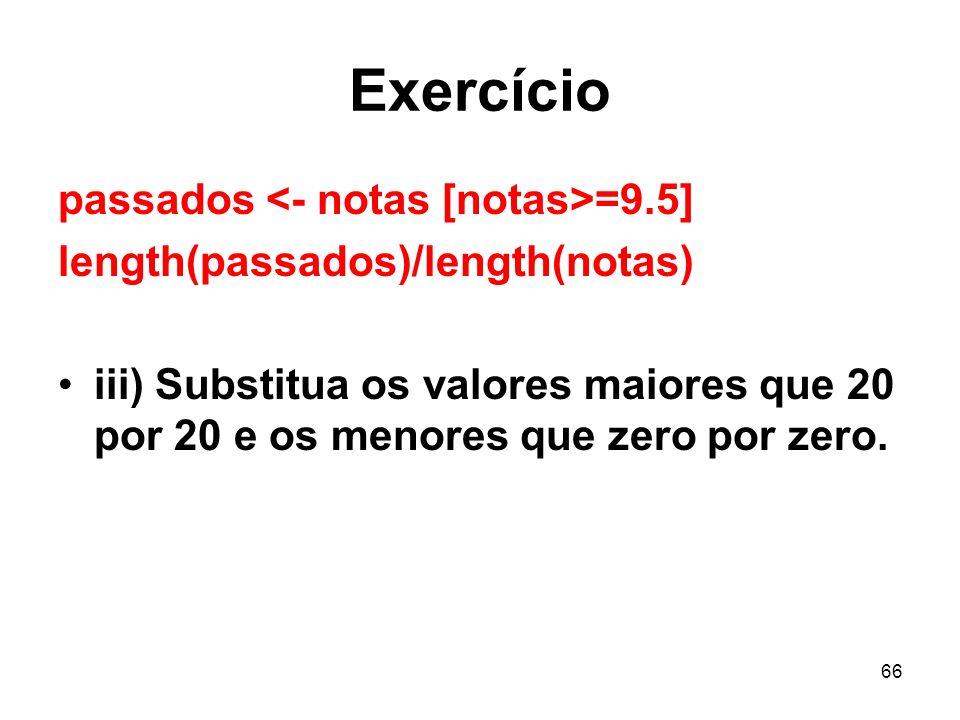 66 Exercício passados =9.5] length(passados)/length(notas) iii) Substitua os valores maiores que 20 por 20 e os menores que zero por zero.