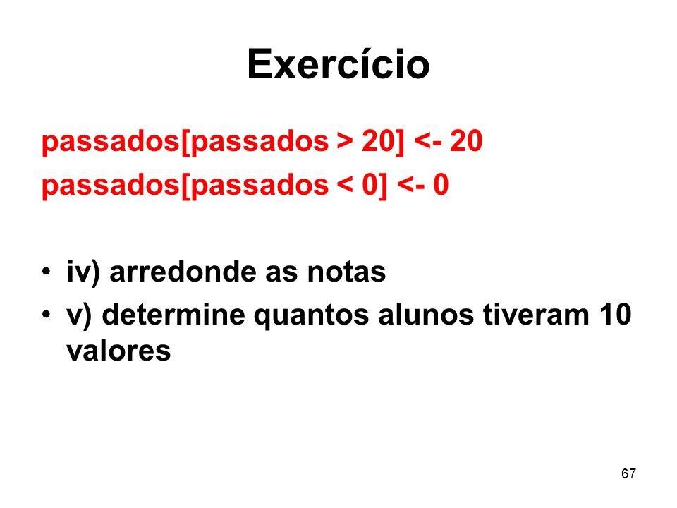 67 Exercício passados[passados > 20] <- 20 passados[passados < 0] <- 0 iv) arredonde as notas v) determine quantos alunos tiveram 10 valores