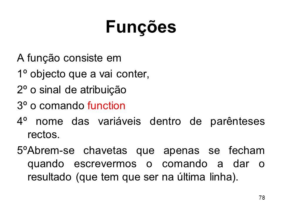 78 Funções A função consiste em 1º objecto que a vai conter, 2º o sinal de atribuição 3º o comando function 4º nome das variáveis dentro de parênteses rectos.