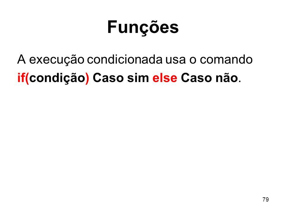 79 Funções A execução condicionada usa o comando if(condição) Caso sim else Caso não.