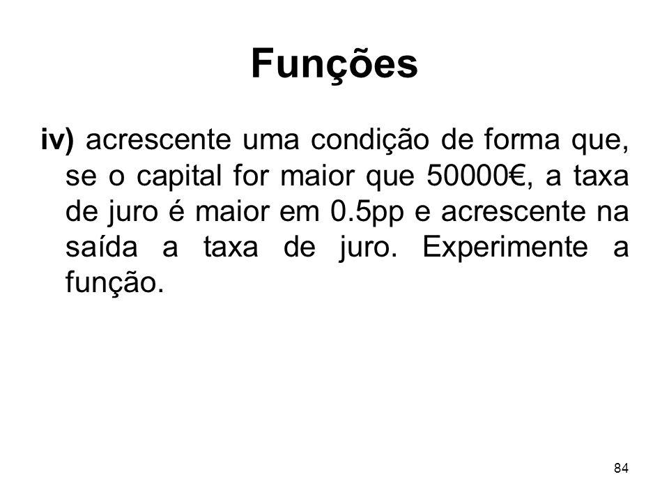 84 Funções iv) acrescente uma condição de forma que, se o capital for maior que 50000, a taxa de juro é maior em 0.5pp e acrescente na saída a taxa de juro.