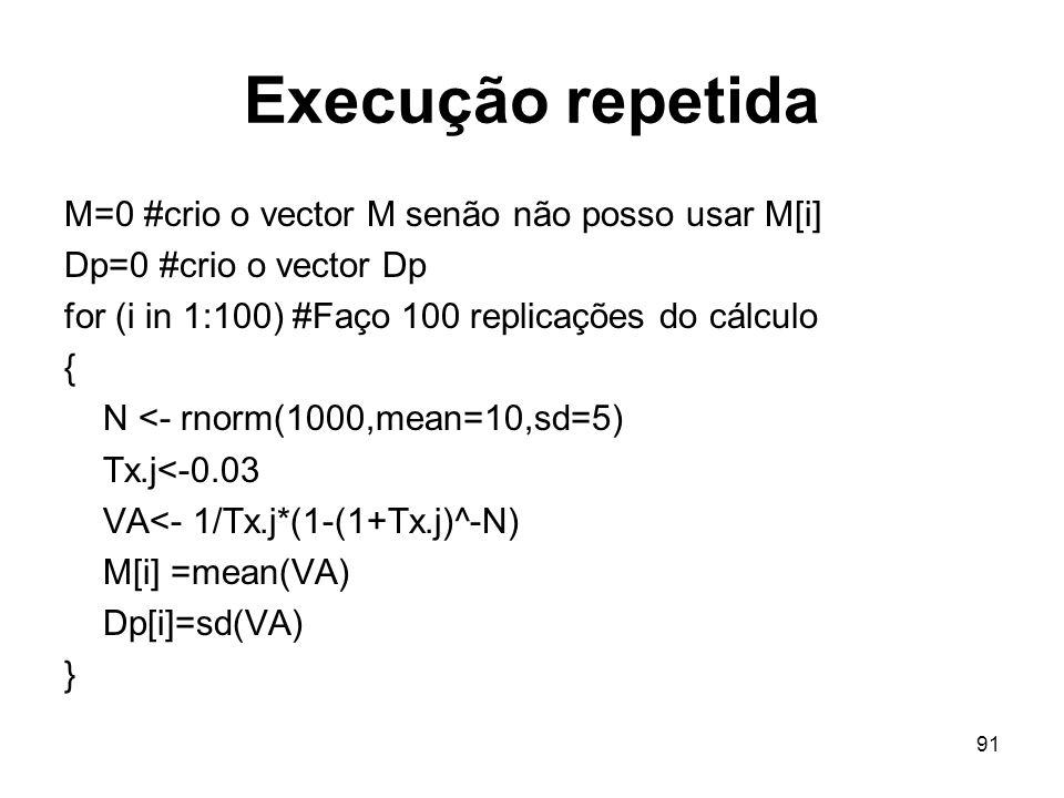 91 Execução repetida M=0 #crio o vector M senão não posso usar M[i] Dp=0 #crio o vector Dp for (i in 1:100) #Faço 100 replicações do cálculo { N <- rnorm(1000,mean=10,sd=5) Tx.j<-0.03 VA<- 1/Tx.j*(1-(1+Tx.j)^-N) M[i] =mean(VA) Dp[i]=sd(VA) }