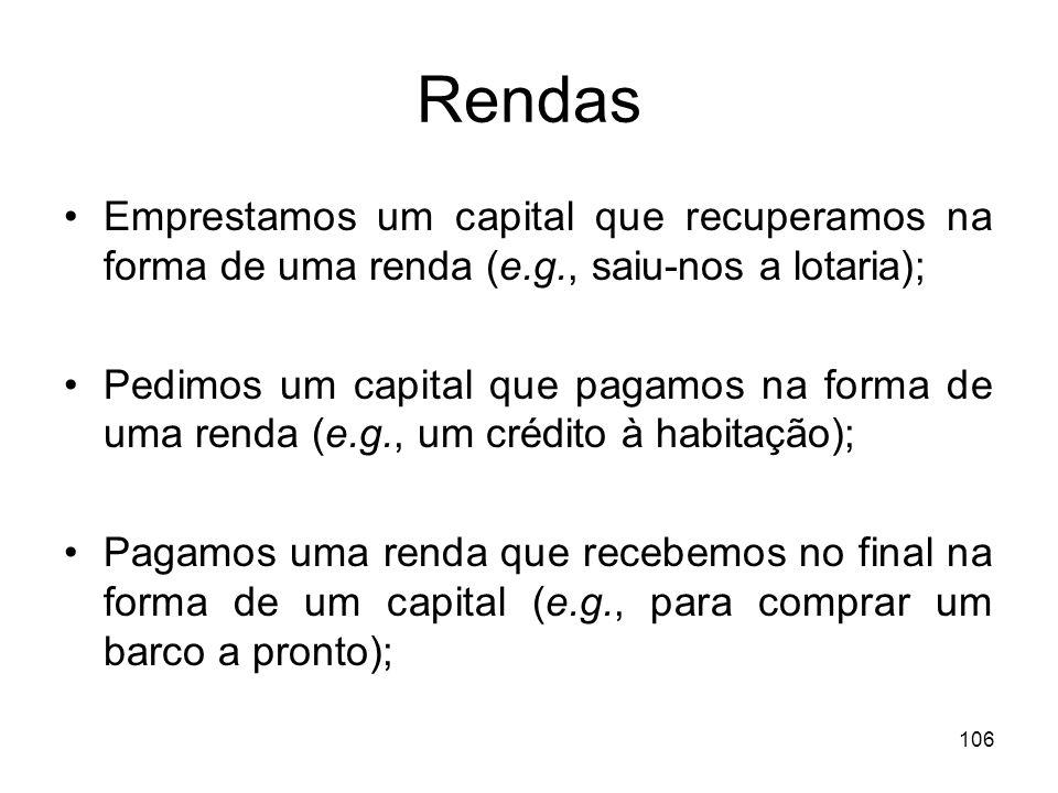 106 Rendas Emprestamos um capital que recuperamos na forma de uma renda (e.g., saiu-nos a lotaria); Pedimos um capital que pagamos na forma de uma ren