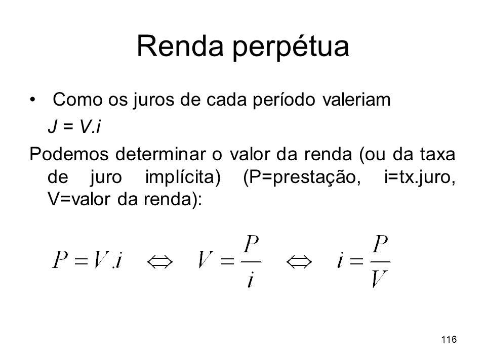 116 Renda perpétua Como os juros de cada período valeriam J = V.i Podemos determinar o valor da renda (ou da taxa de juro implícita) (P=prestação, i=t