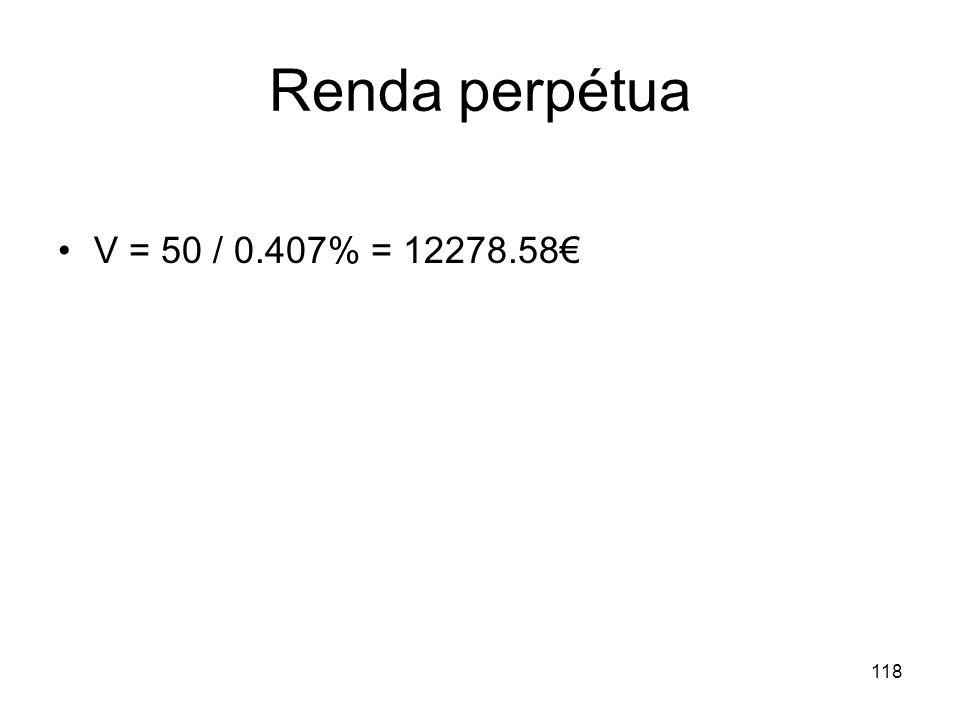 118 Renda perpétua V = 50 / 0.407% = 12278.58
